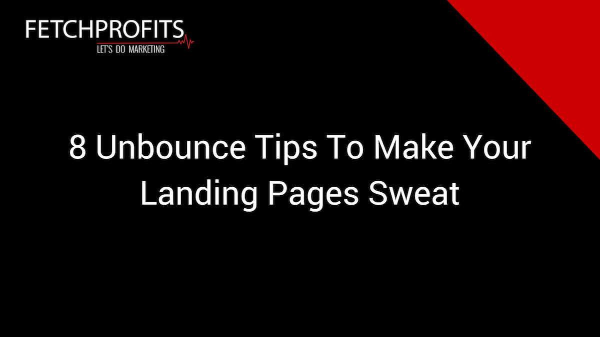 8 Unbounce Tips To Make Your Landing Pages Sweat