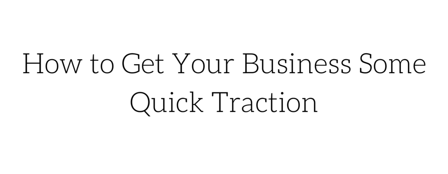 How to Get Your Business Some Quick Traction (& It's Not Easy)