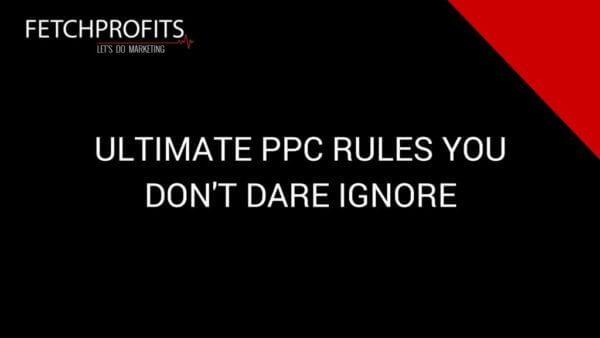 7 Ultimate PPC Rules You Don't Dare Ignore