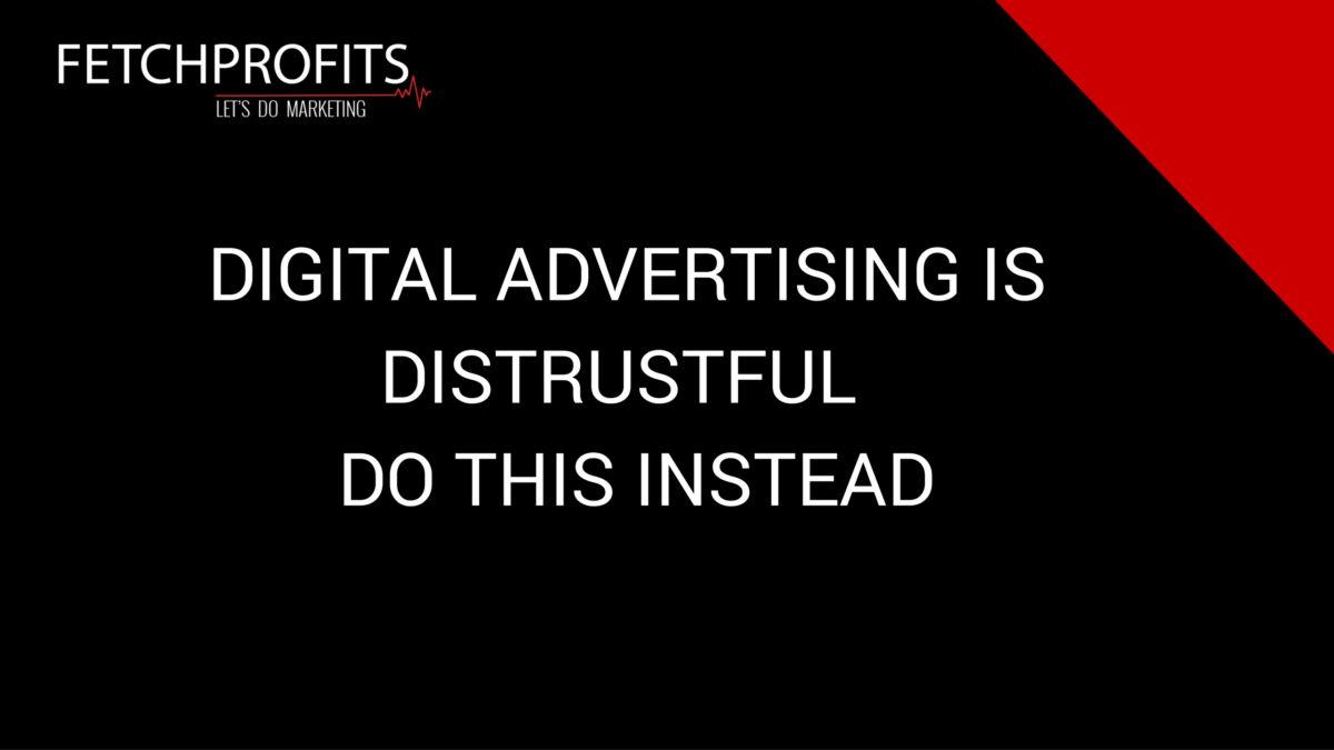 Digital Advertising Is Distrustful (Do This Instead)