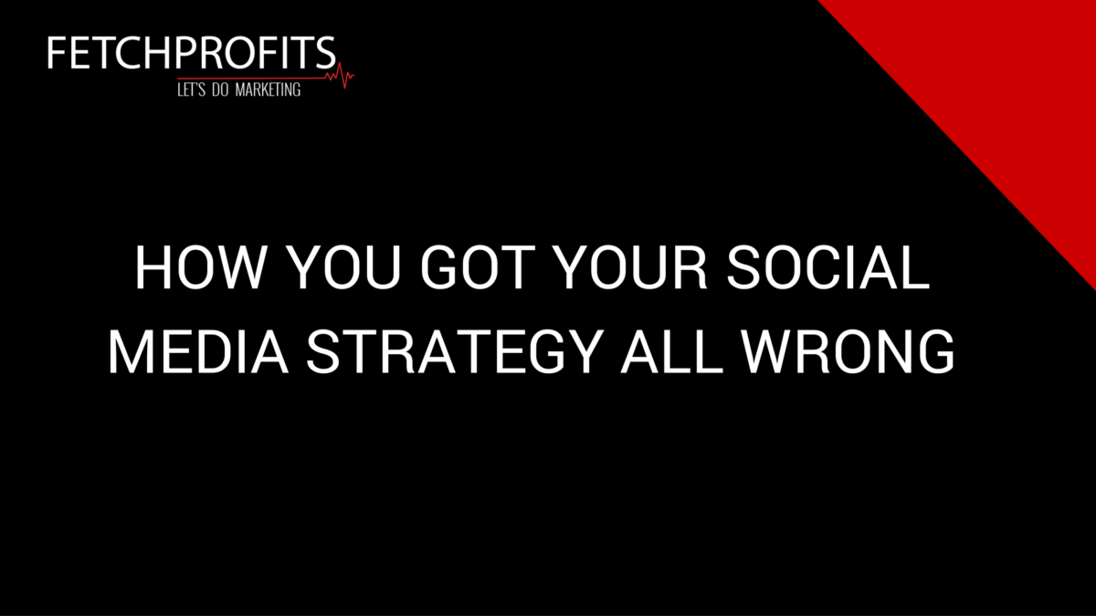 How You Got Your Social Media Strategy Completely Wrong