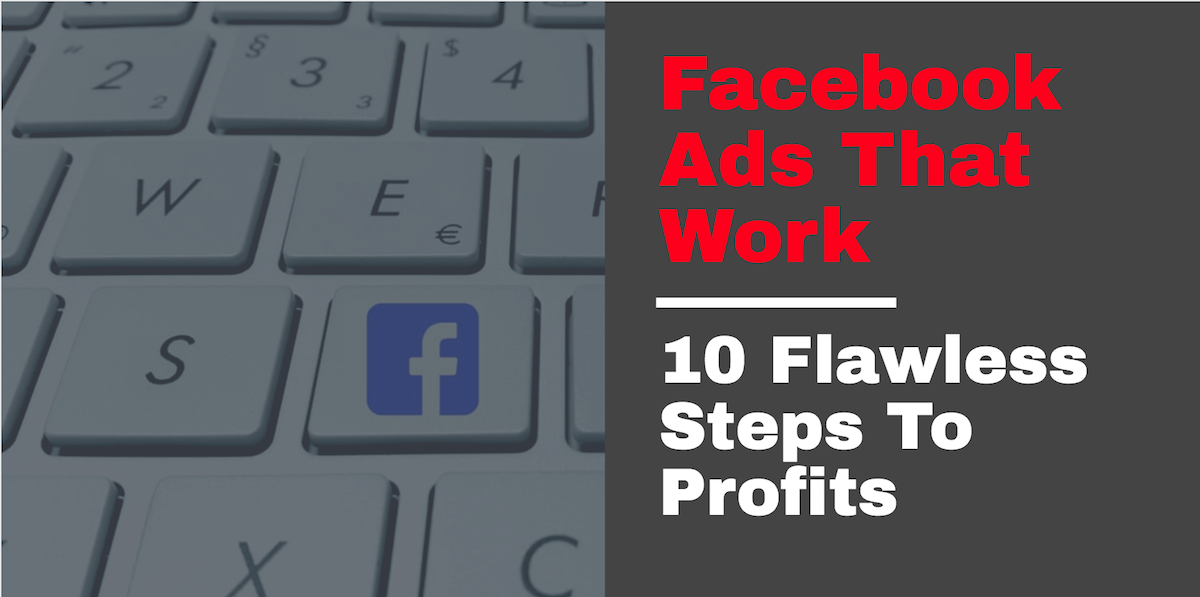 Facebook Ads That Work: 10 Flawless Steps To Profits