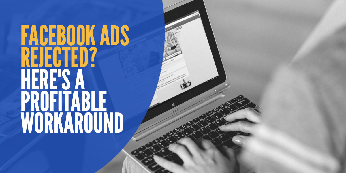 Facebook Ads Rejected: Here's a Profitable Workaround