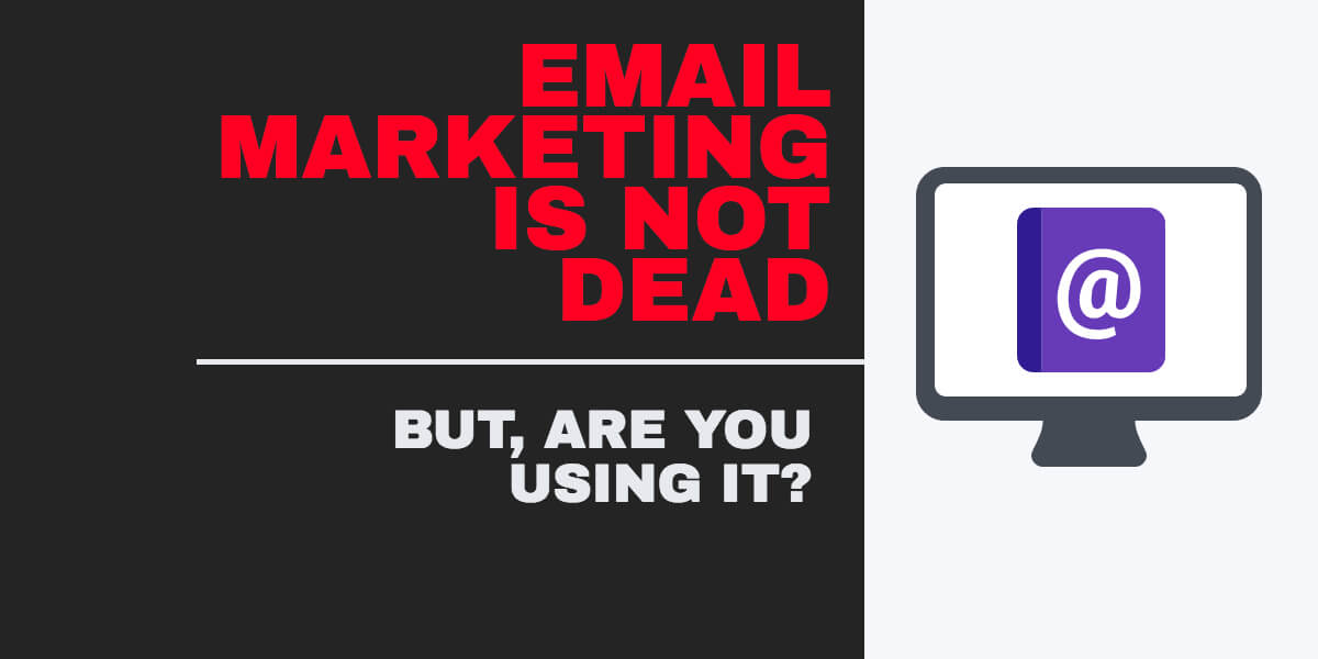Email Marketing is Not Dead: But Are You Using It?
