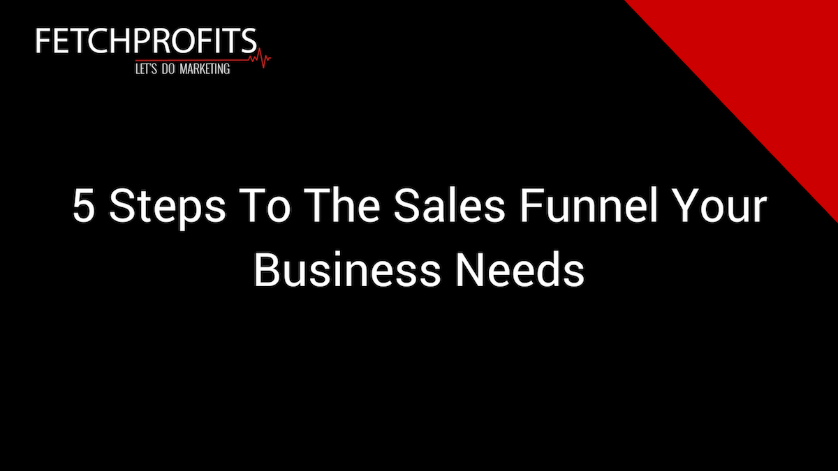 5 Steps To The Sales Funnel Your Business Needs