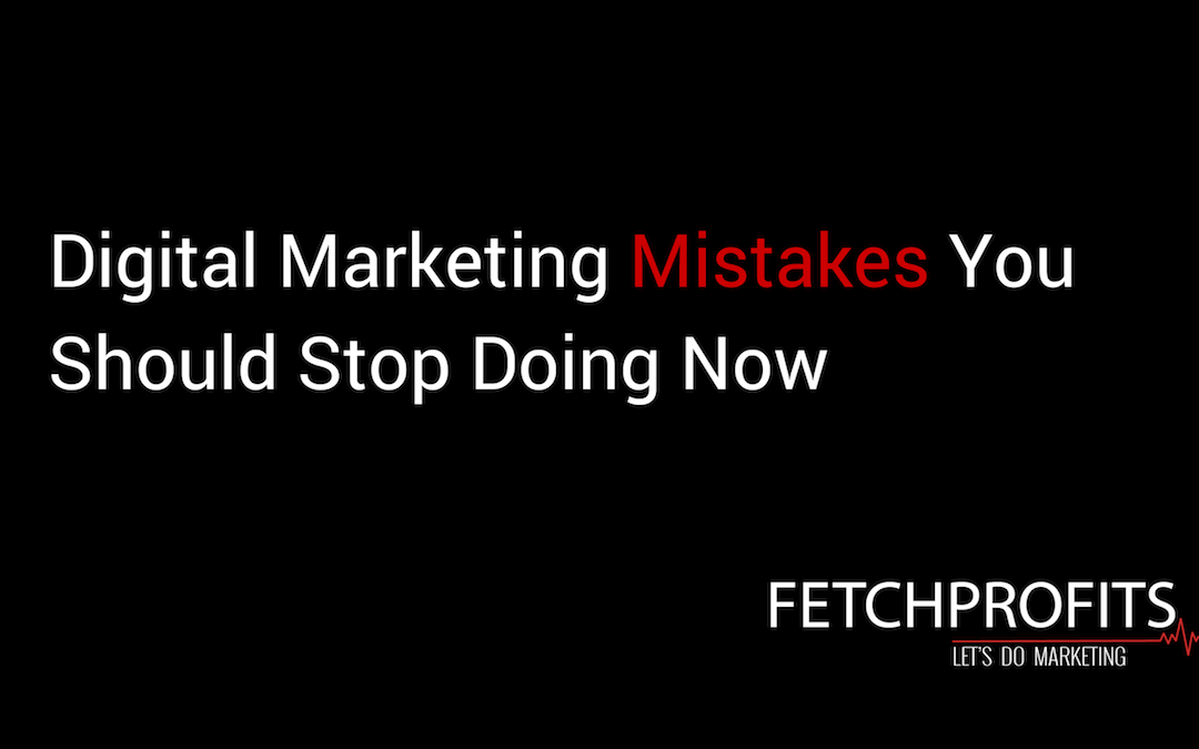 Digital Marketing Mistakes You Should Stop Doing Now