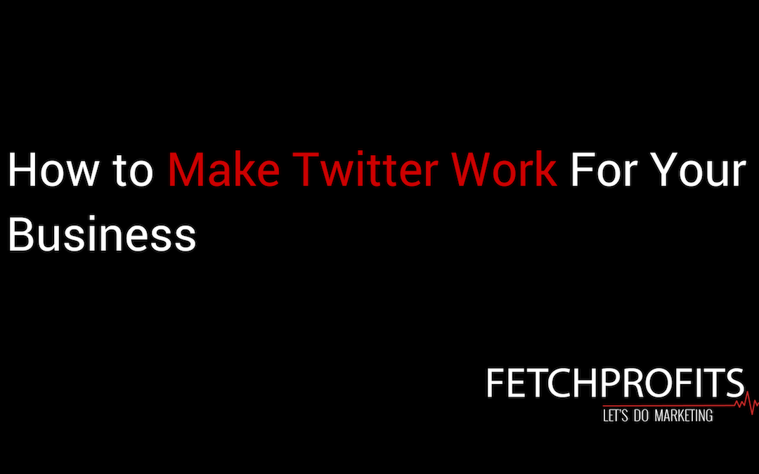 How to Make Twitter Work For Your Business