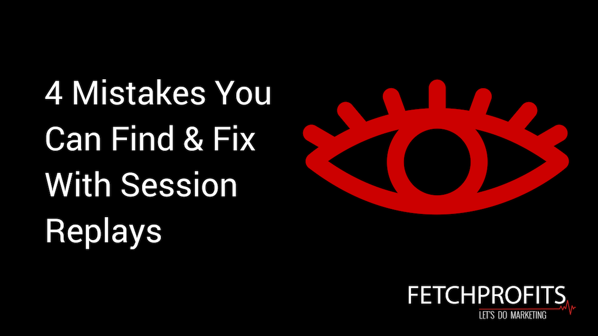 4 Mistakes You Can Find & Fix With Session Replays