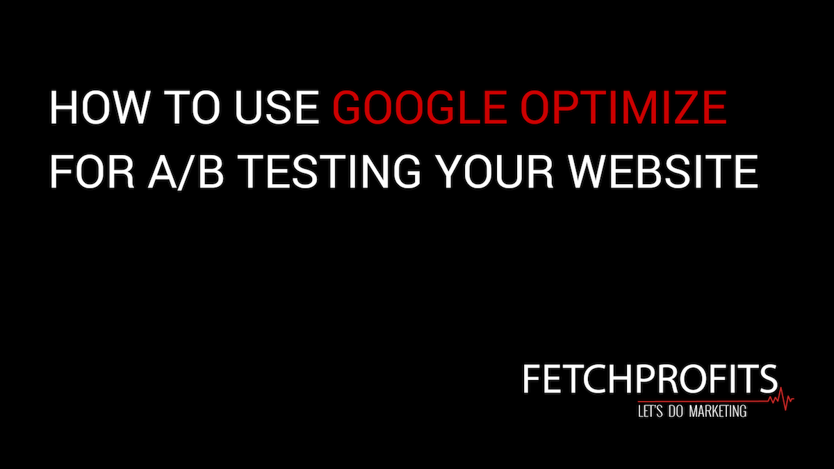 How to Use Google Optimize To Test Your Website | Fetchprofits