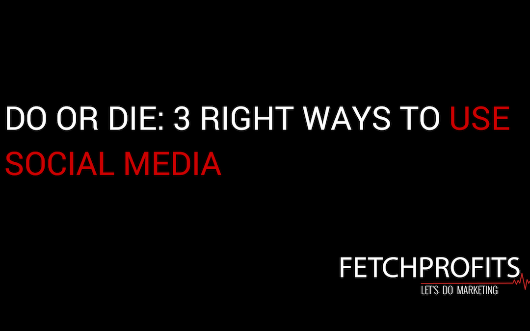 Do Or Die: The 3 Right Ways to Use Social Media