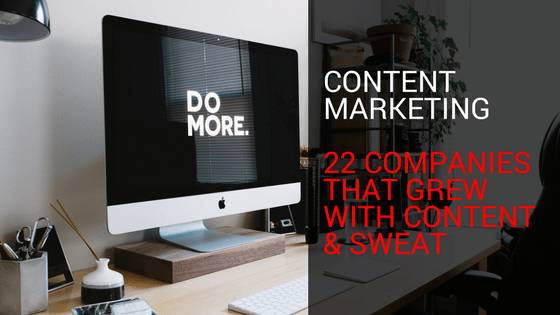 Content Marketing: 22 Companies That Grew With Content & Sweat