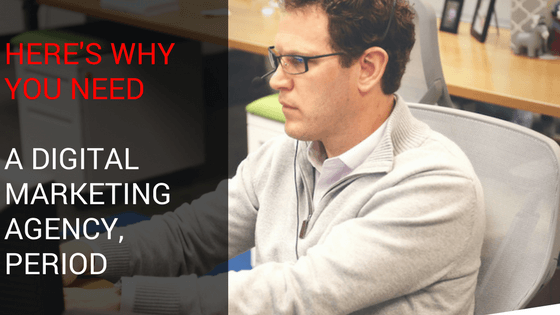 Here's Why You Need a Digital Marketing Agency, Period