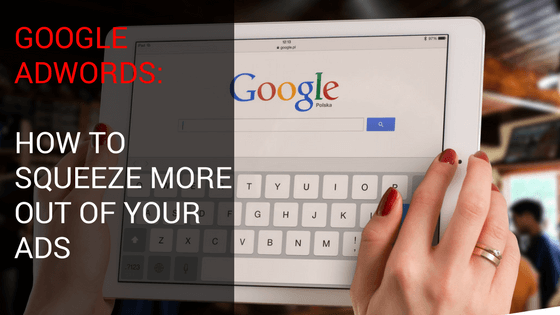 Google Adwords: How to Squeeze More Out Of Your Ads