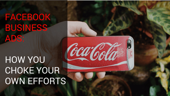 Facebook Business Ads: How You Choke Your Own Efforts