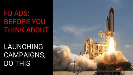 FB Ads: Before You think About Launching Campaigns, Do This