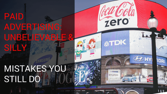 Paid Advertising: Unbelievable & Silly Mistakes You Still Do