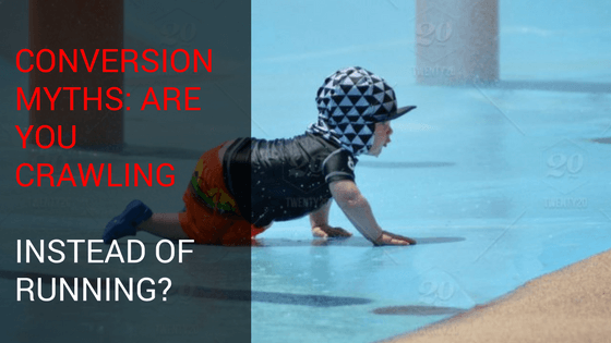 Conversion Myths: Are You Crawling Instead of Running?