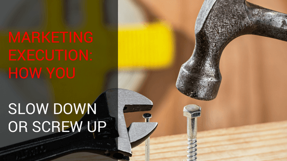 Marketing Execution: How You Slow Down Or Screw Up