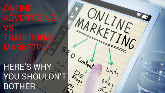 Online Advertising Vs Traditional Marketing: Here's Why You Shouldn't Bother