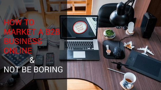 How to Market A B2B Business Online & NOT Be Boring