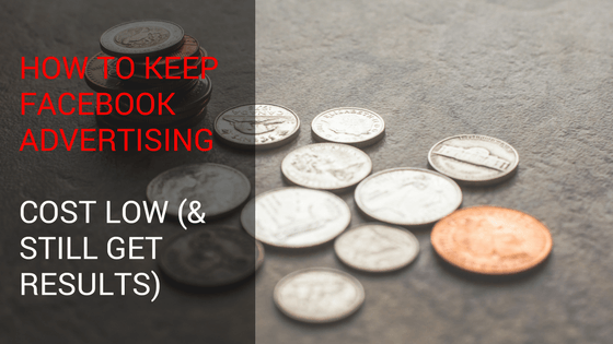 How to Keep Facebook Advertising Cost Low (& Still Get Results)