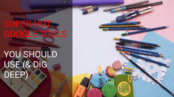 Super Hot Google Tools You Should Use (& Dig Deep)
