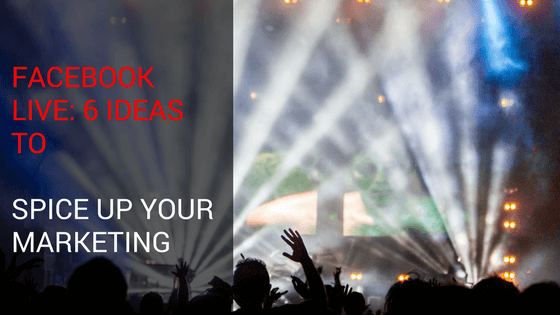 Facebook Live: 6 Ideas To Spice Up Your Marketing