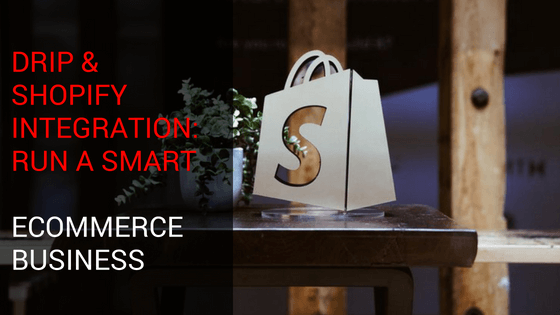 Drip & Shopify Integration: Run a Smart Ecommerce Business