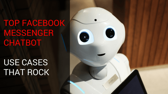 Top Facebook Messenger Chatbot Use Cases That Rock
