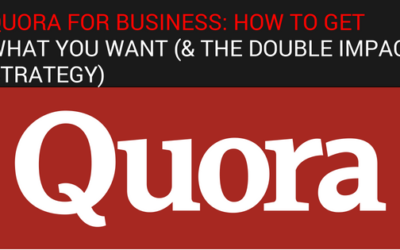 Quora For Business: How To Get What You Want (& The Double Impact Strategy)