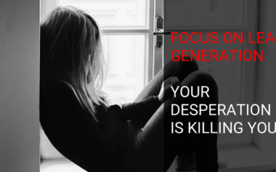 Focus On Lead Generation: Your Desperation Is Killing You