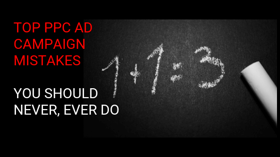 Top PPC Ad Campaign Mistakes You Should Never, Ever Do