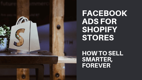 Facebook Ads For Shopify Stores: How to Sell Smarter, Forever
