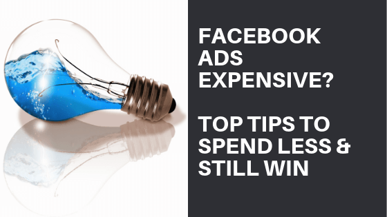Facebook Ads Expensive? Top Tips To Spend Less & Get More Now