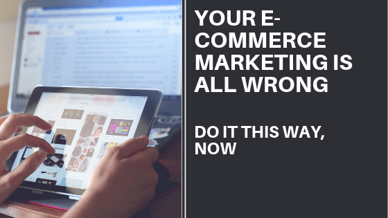 Your E-commerce Store Marketing Is All Wrong: Please, Do It This Way Now