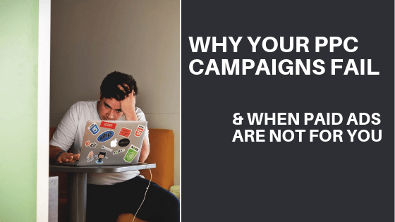Why PPC Campaigns Fail (& When Paid Advertising Is Not For You)