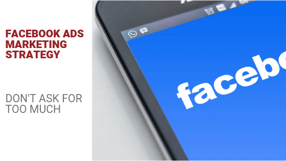Facebook Ads Marketing Strategy: Don't Ask for Too Much