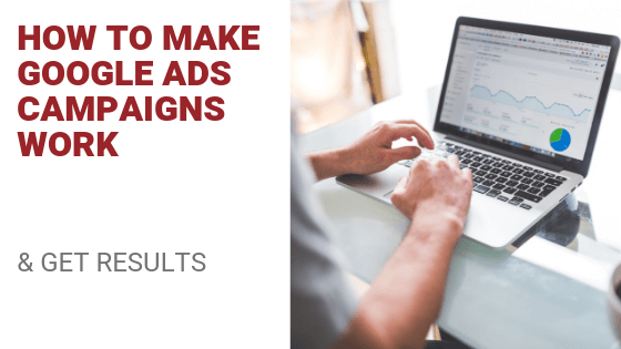 How To Make Google Ad Campaigns Work (& Get Results)